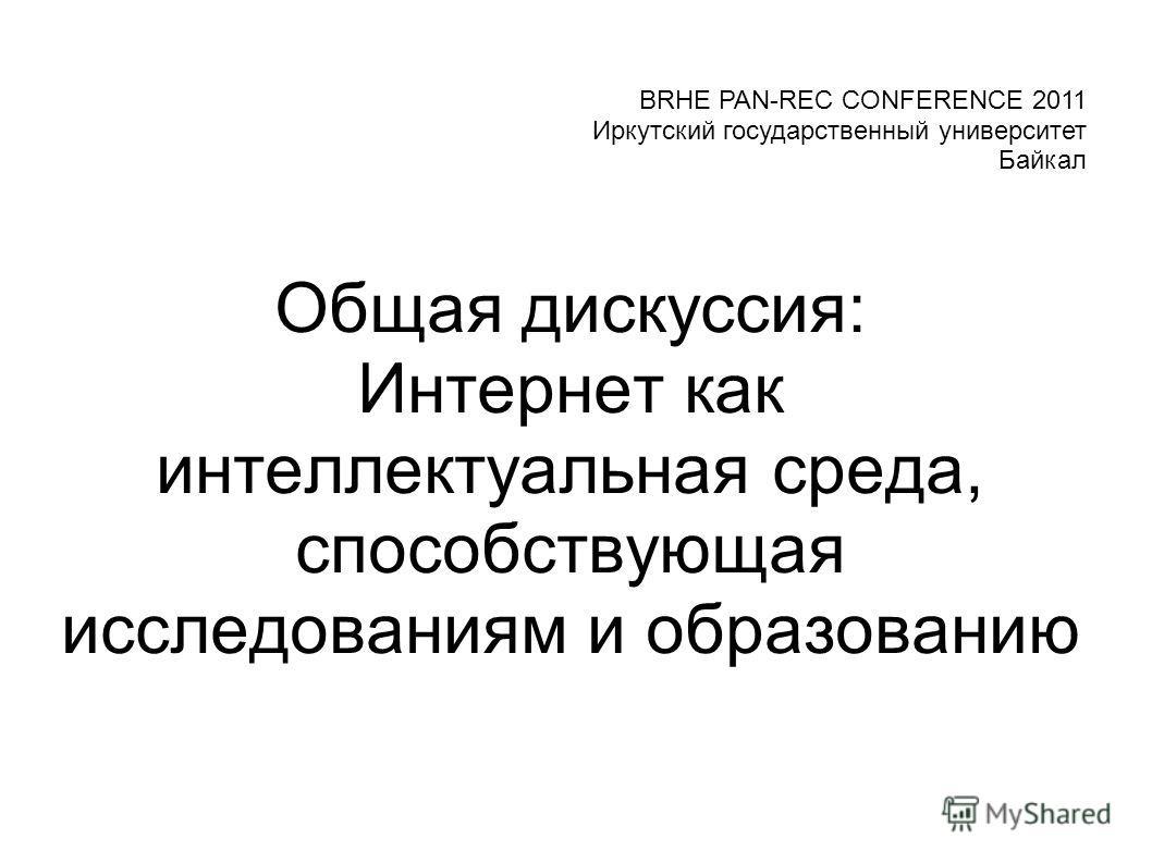 Общая дискуссия: Интернет как интеллектуальная среда, способствующая исследованиям и образованию BRHE PAN-REC CONFERENCE 2011 Иркутский государственный университет Байкал