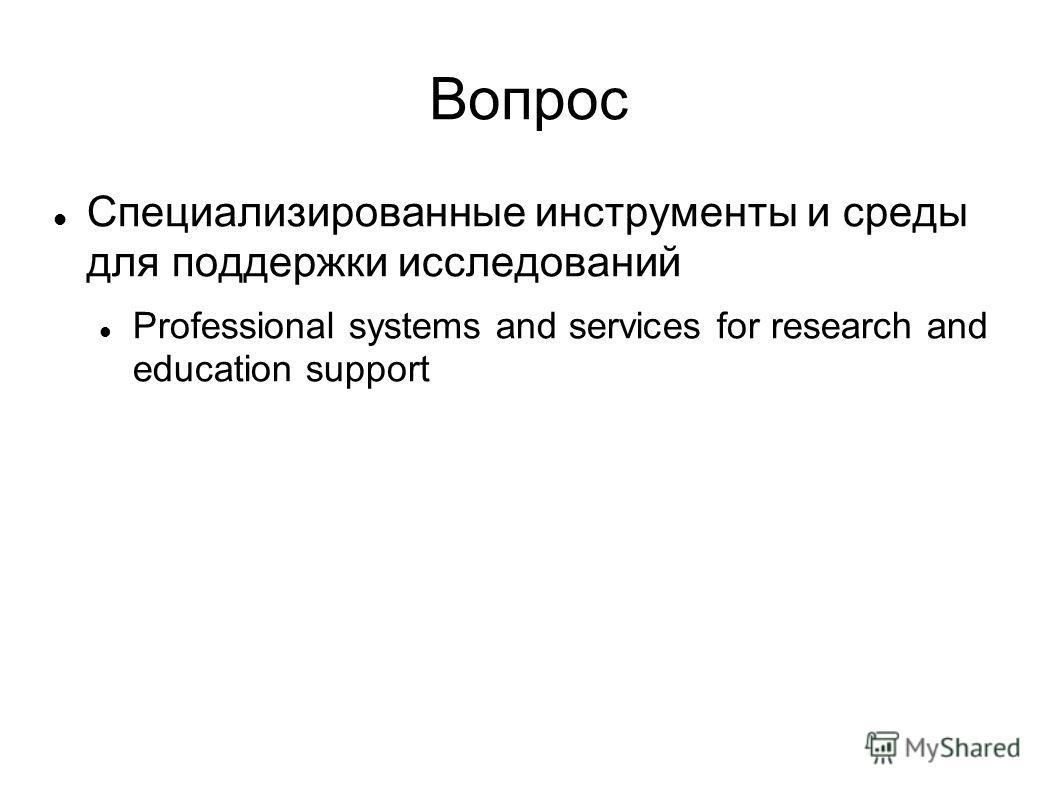 Вопрос Специализированные инструменты и среды для поддержки исследований Professional systems and services for research and education support