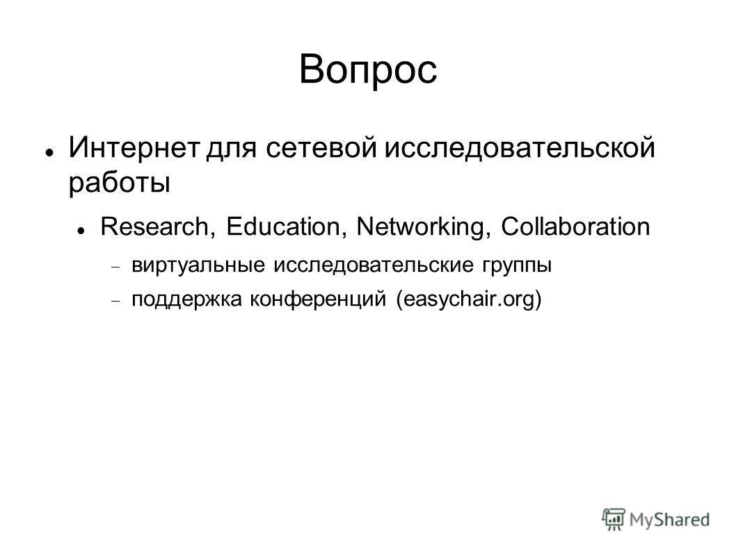 Вопрос Интернет для сетевой исследовательской работы Research, Education, Networking, Collaboration виртуальные исследовательские группы поддержка конференций (easychair.org)