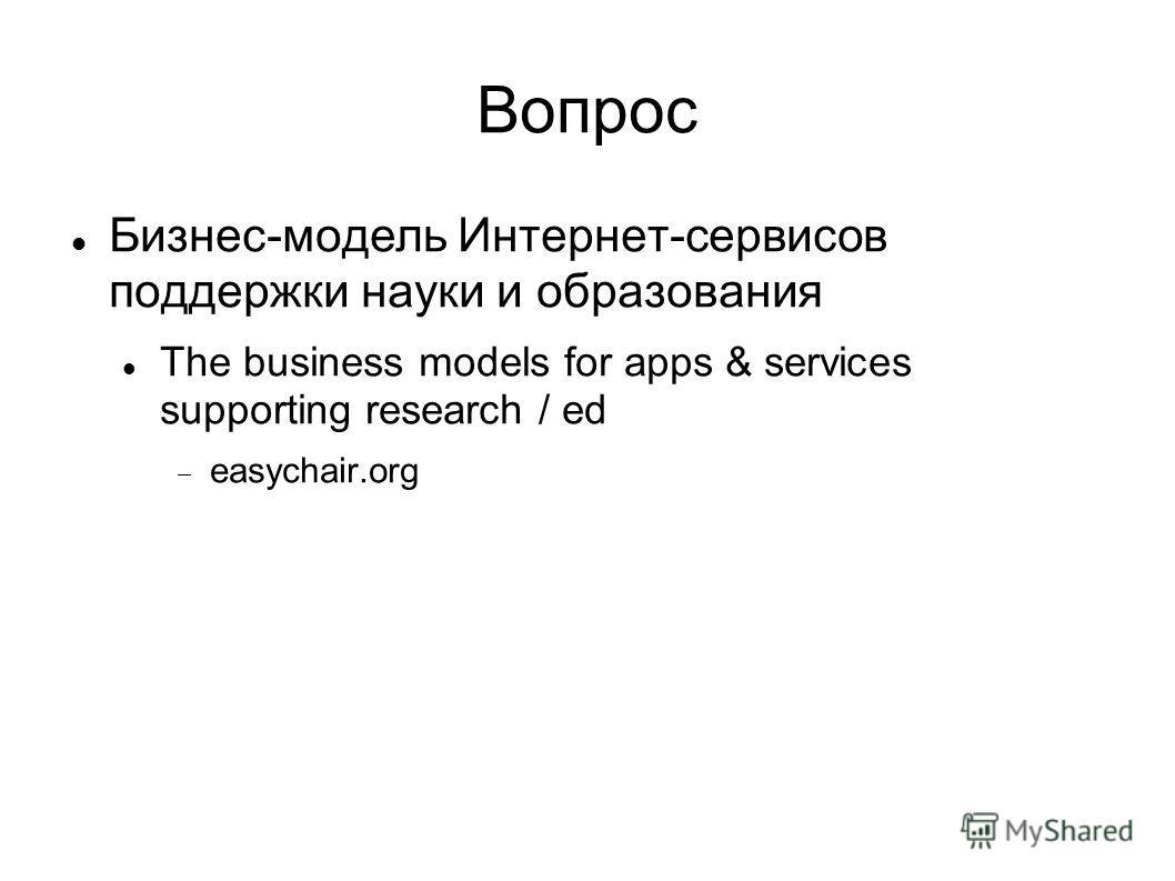 Вопрос Бизнес-модель Интернет-сервисов поддержки науки и образования The business models for apps & services supporting research / ed easychair.org