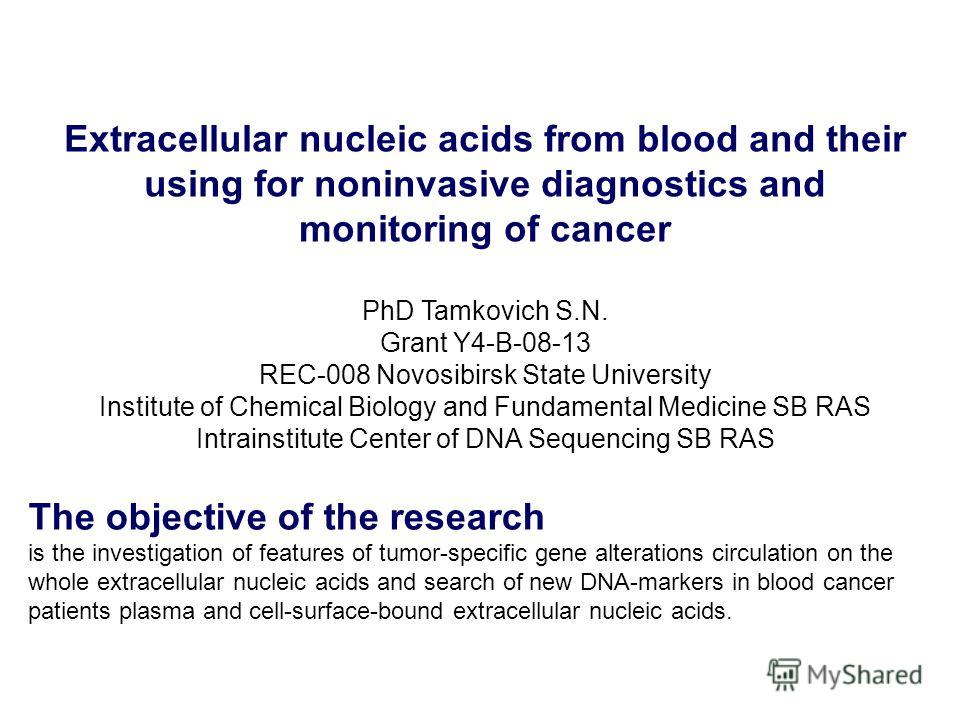 Extracellular nucleic acids from blood and their using for noninvasive diagnostics and monitoring of cancer PhD Tamkovich S.N. Grant Y4-B-08-13 REC-008 Novosibirsk State University Institute of Chemical Biology and Fundamental Medicine SB RAS Intrain