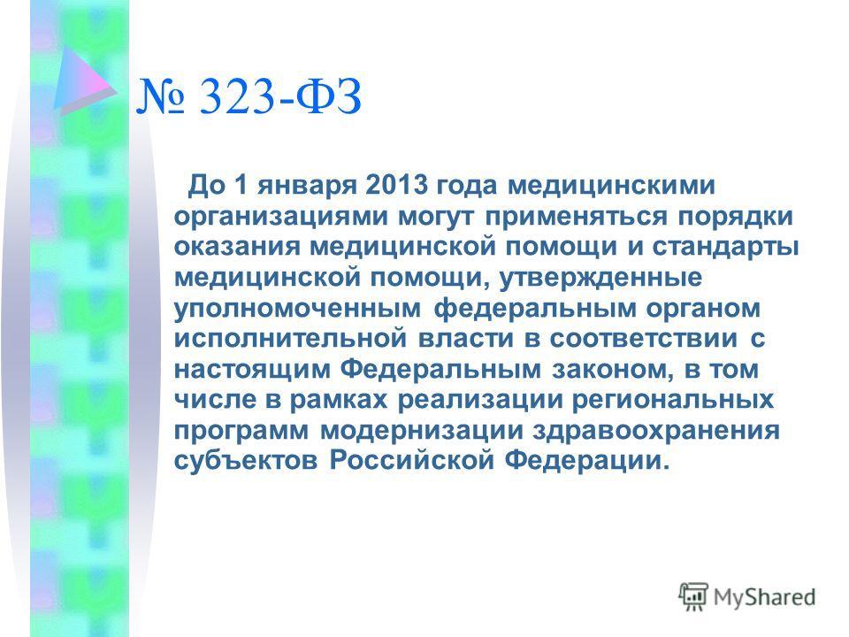 323-ФЗ До 1 января 2013 года медицинскими организациями могут применяться порядки оказания медицинской помощи и стандарты медицинской помощи, утвержденные уполномоченным федеральным органом исполнительной власти в соответствии с настоящим Федеральным