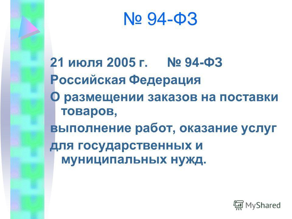 94-ФЗ 21 июля 2005 г. 94-ФЗ Российская Федерация О размещении заказов на поставки товаров, выполнение работ, оказание услуг для государственных и муниципальных нужд.