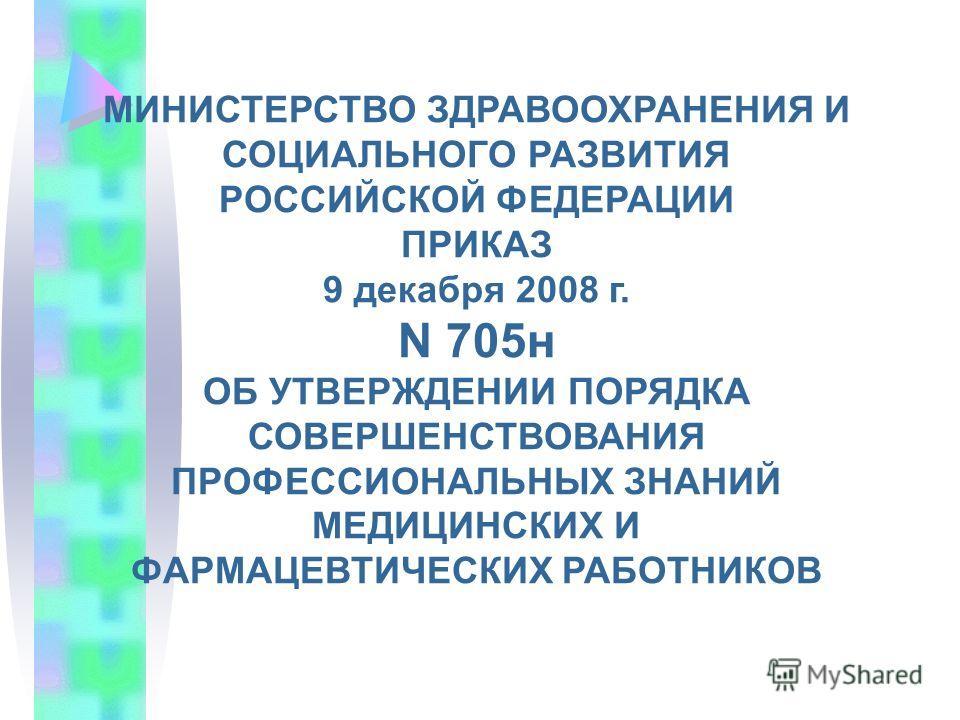 МИНИСТЕРСТВО ЗДРАВООХРАНЕНИЯ И СОЦИАЛЬНОГО РАЗВИТИЯ РОССИЙСКОЙ ФЕДЕРАЦИИ ПРИКАЗ 9 декабря 2008 г. N 705н ОБ УТВЕРЖДЕНИИ ПОРЯДКА СОВЕРШЕНСТВОВАНИЯ ПРОФЕССИОНАЛЬНЫХ ЗНАНИЙ МЕДИЦИНСКИХ И ФАРМАЦЕВТИЧЕСКИХ РАБОТНИКОВ