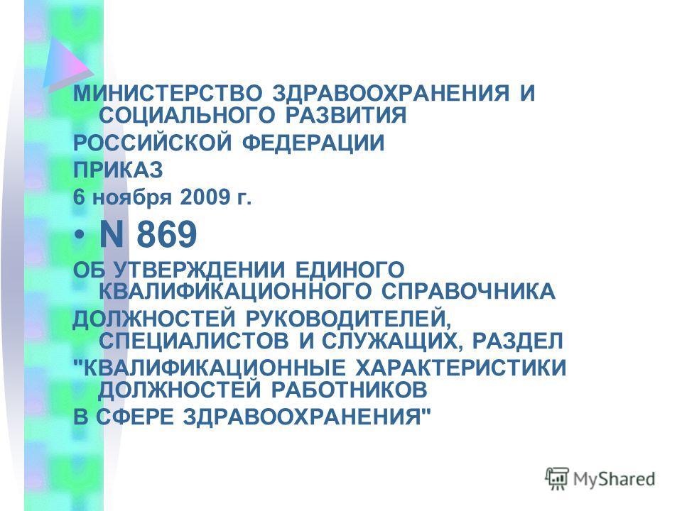 МИНИСТЕРСТВО ЗДРАВООХРАНЕНИЯ И СОЦИАЛЬНОГО РАЗВИТИЯ РОССИЙСКОЙ ФЕДЕРАЦИИ ПРИКАЗ 6 ноября 2009 г. N 869 ОБ УТВЕРЖДЕНИИ ЕДИНОГО КВАЛИФИКАЦИОННОГО СПРАВОЧНИКА ДОЛЖНОСТЕЙ РУКОВОДИТЕЛЕЙ, СПЕЦИАЛИСТОВ И СЛУЖАЩИХ, РАЗДЕЛ