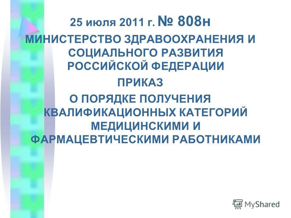 25 июля 2011 г. 808н МИНИСТЕРСТВО ЗДРАВООХРАНЕНИЯ И СОЦИАЛЬНОГО РАЗВИТИЯ РОССИЙСКОЙ ФЕДЕРАЦИИ ПРИКАЗ О ПОРЯДКЕ ПОЛУЧЕНИЯ КВАЛИФИКАЦИОННЫХ КАТЕГОРИЙ МЕДИЦИНСКИМИ И ФАРМАЦЕВТИЧЕСКИМИ РАБОТНИКАМИ