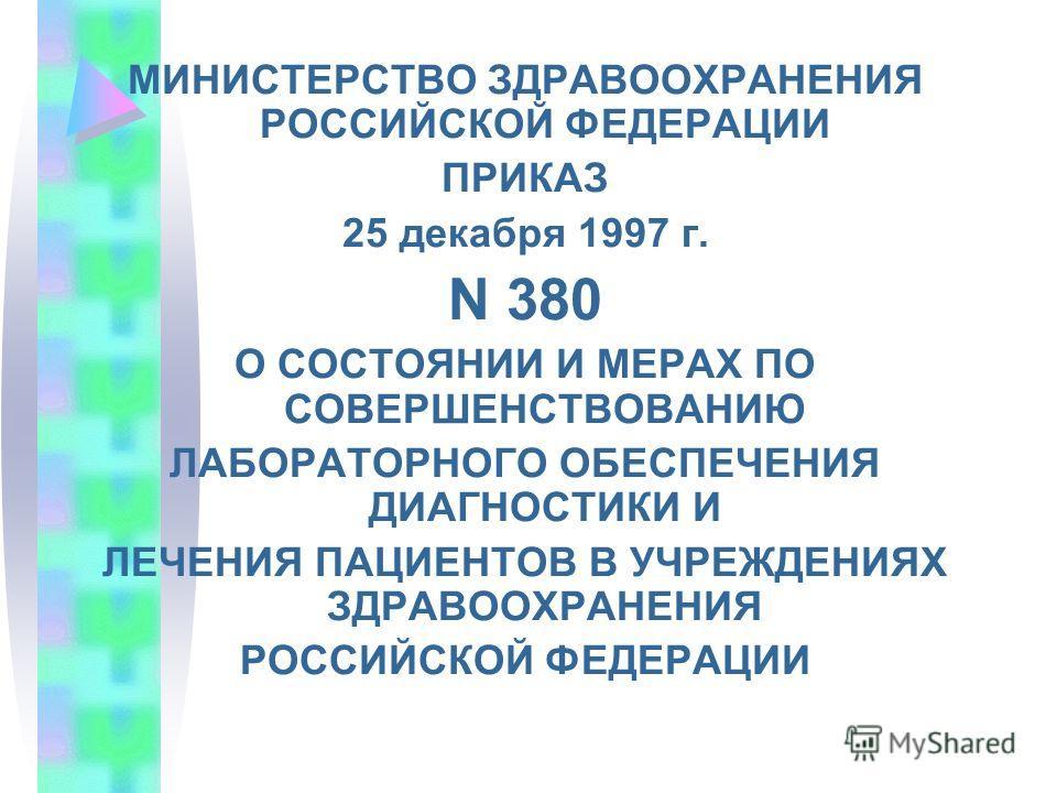 МИНИСТЕРСТВО ЗДРАВООХРАНЕНИЯ РОССИЙСКОЙ ФЕДЕРАЦИИ ПРИКАЗ 25 декабря 1997 г. N 380 О СОСТОЯНИИ И МЕРАХ ПО СОВЕРШЕНСТВОВАНИЮ ЛАБОРАТОРНОГО ОБЕСПЕЧЕНИЯ ДИАГНОСТИКИ И ЛЕЧЕНИЯ ПАЦИЕНТОВ В УЧРЕЖДЕНИЯХ ЗДРАВООХРАНЕНИЯ РОССИЙСКОЙ ФЕДЕРАЦИИ
