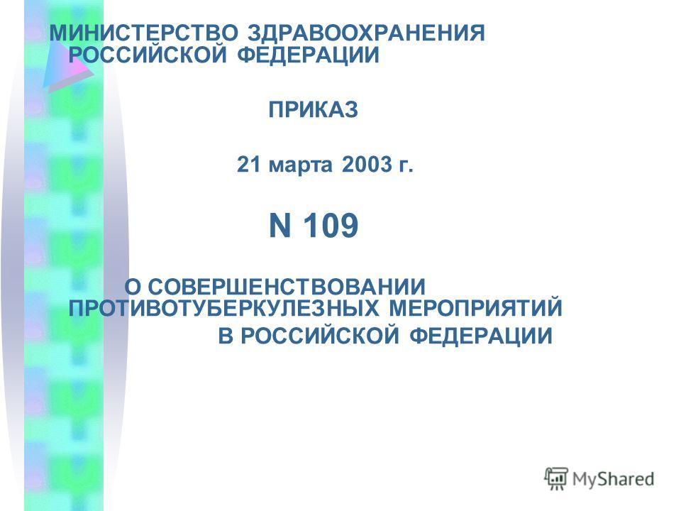 МИНИСТЕРСТВО ЗДРАВООХРАНЕНИЯ РОССИЙСКОЙ ФЕДЕРАЦИИ ПРИКАЗ 21 марта 2003 г. N 109 О СОВЕРШЕНСТВОВАНИИ ПРОТИВОТУБЕРКУЛЕЗНЫХ МЕРОПРИЯТИЙ В РОССИЙСКОЙ ФЕДЕРАЦИИ