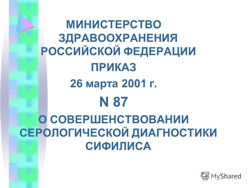 МИНИСТЕРСТВО ЗДРАВООХРАНЕНИЯ РОССИЙСКОЙ ФЕДЕРАЦИИ ПРИКАЗ 26 марта 2001 г. N 87 О СОВЕРШЕНСТВОВАНИИ СЕРОЛОГИЧЕСКОЙ ДИАГНОСТИКИ СИФИЛИСА