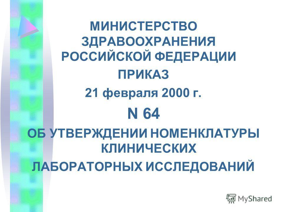 МИНИСТЕРСТВО ЗДРАВООХРАНЕНИЯ РОССИЙСКОЙ ФЕДЕРАЦИИ ПРИКАЗ 21 февраля 2000 г. N 64 ОБ УТВЕРЖДЕНИИ НОМЕНКЛАТУРЫ КЛИНИЧЕСКИХ ЛАБОРАТОРНЫХ ИССЛЕДОВАНИЙ