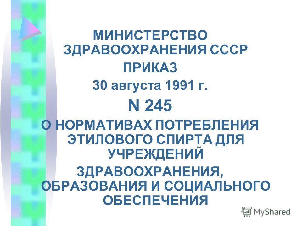 МИНИСТЕРСТВО ЗДРАВООХРАНЕНИЯ СССР ПРИКАЗ 30 августа 1991 г. N 245 О НОРМАТИВАХ ПОТРЕБЛЕНИЯ ЭТИЛОВОГО СПИРТА ДЛЯ УЧРЕЖДЕНИЙ ЗДРАВООХРАНЕНИЯ, ОБРАЗОВАНИЯ И СОЦИАЛЬНОГО ОБЕСПЕЧЕНИЯ