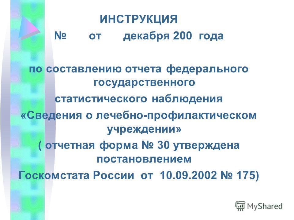 ИНСТРУКЦИЯ от декабря 200 года по составлению отчета федерального государственного статистического наблюдения «Сведения о лечебно-профилактическом учреждении» ( отчетная форма 30 утверждена постановлением Госкомстата России от 10.09.2002 175)