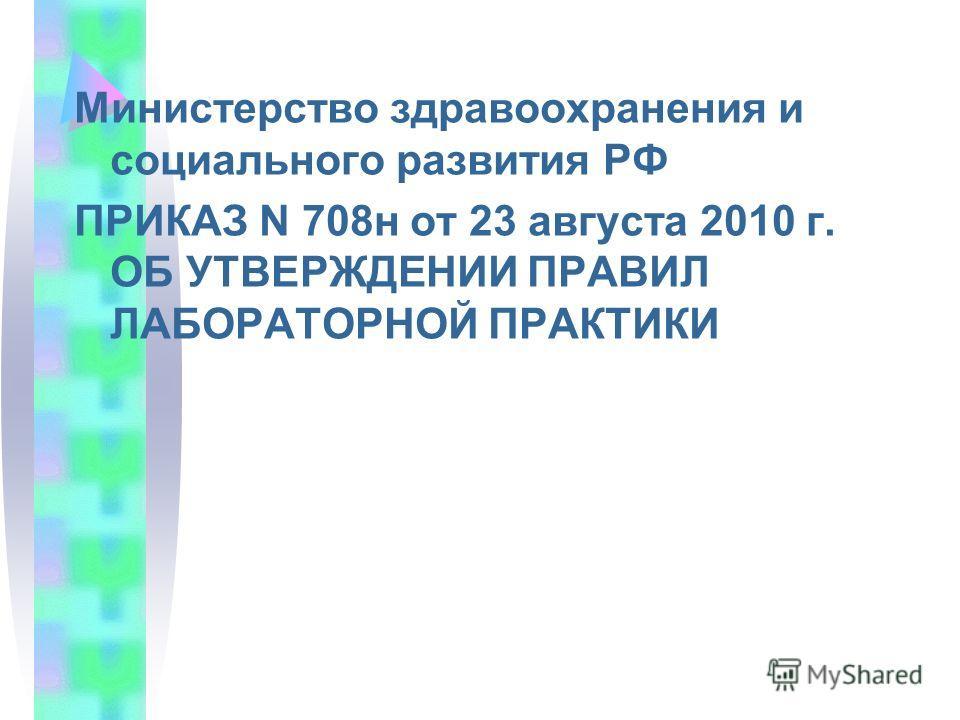 Министерство здравоохранения и социального развития РФ ПРИКАЗ N 708н от 23 августа 2010 г. ОБ УТВЕРЖДЕНИИ ПРАВИЛ ЛАБОРАТОРНОЙ ПРАКТИКИ