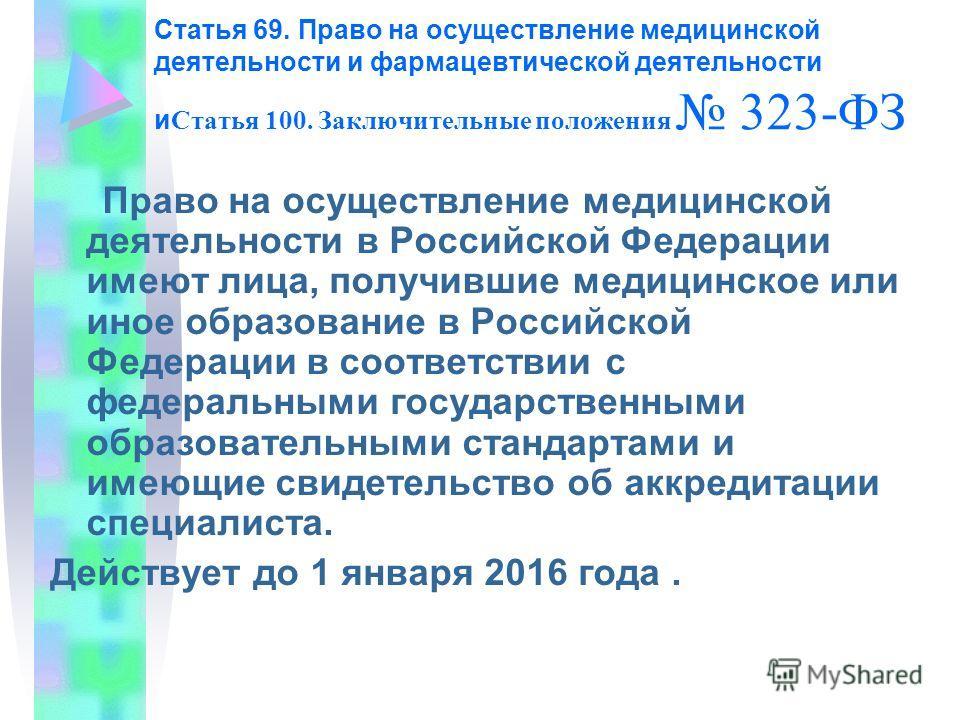 Статья 69. Право на осуществление медицинской деятельности и фармацевтической деятельности и Статья 100. Заключительные положения 323-ФЗ Право на осуществление медицинской деятельности в Российской Федерации имеют лица, получившие медицинское или ино