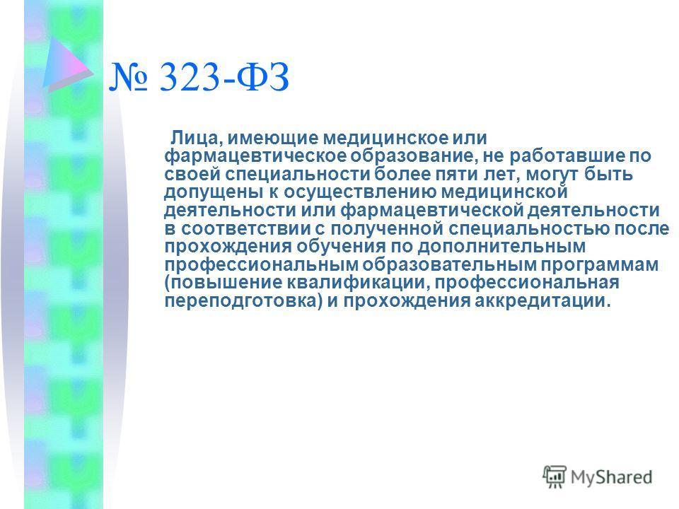 323-ФЗ Лица, имеющие медицинское или фармацевтическое образование, не работавшие по своей специальности более пяти лет, могут быть допущены к осуществлению медицинской деятельности или фармацевтической деятельности в соответствии с полученной специал