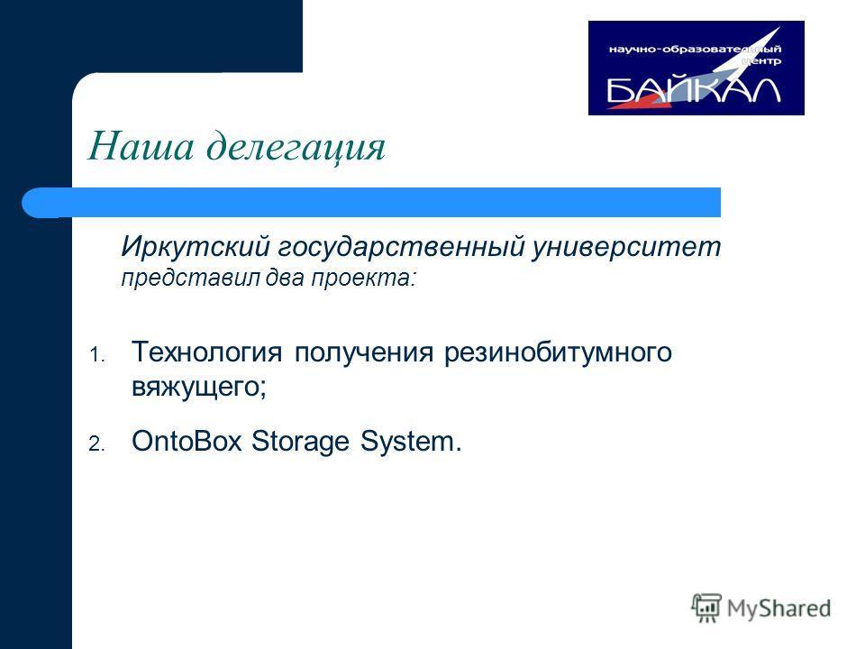 Наша делегация Иркутский государственный университет представил два проекта: 1. Технология получения резинобитумного вяжущего; 2. OntоBox Storage System.