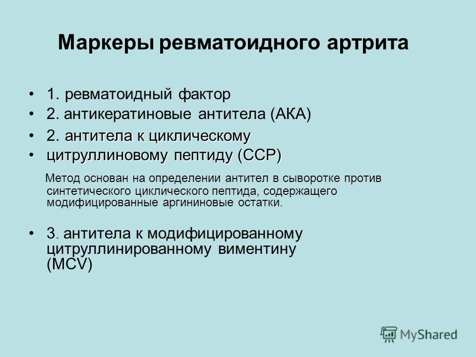 Маркеры ревматоидного артрита 1. ревматоидный фактор 2. антикератиновые антитела (АКА) антитела к циклическому2. антитела к циклическому цитруллиновому пептиду (ССР)цитруллиновому пептиду (ССР) Метод основан на определении антител в сыворотке против