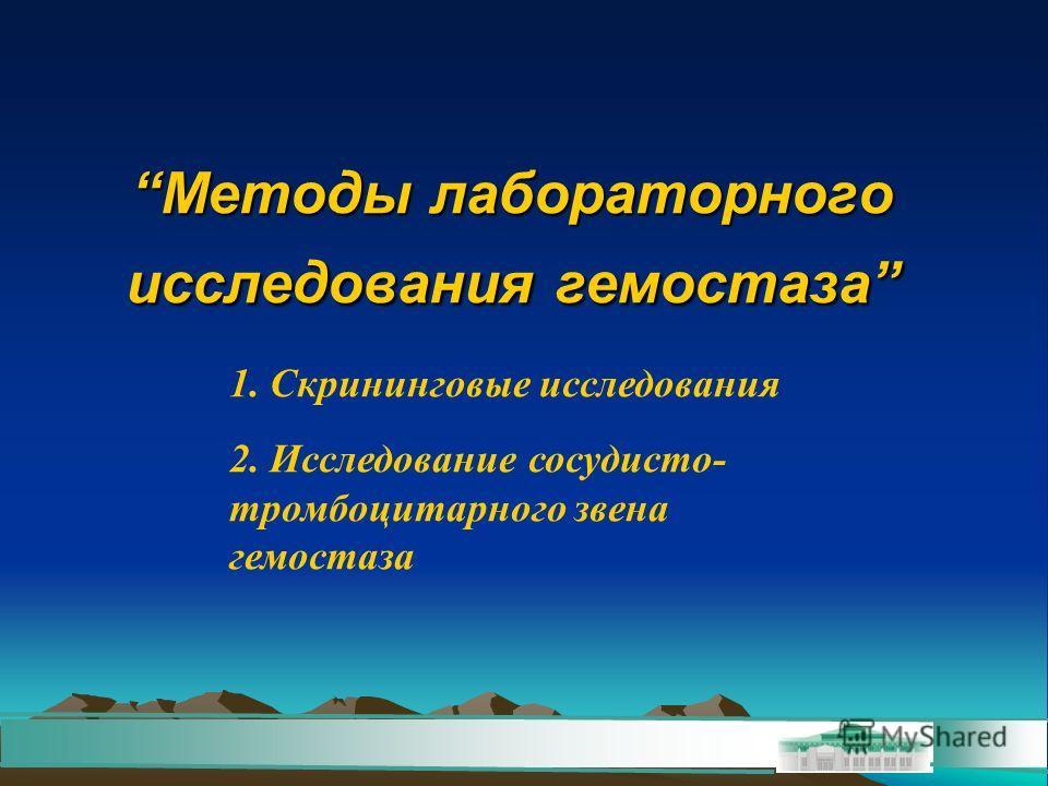 Методы лабораторного исследования гемостаза 1. Скрининговые исследования 2. Исследование сосудисто- тромбоцитарного звена гемостаза
