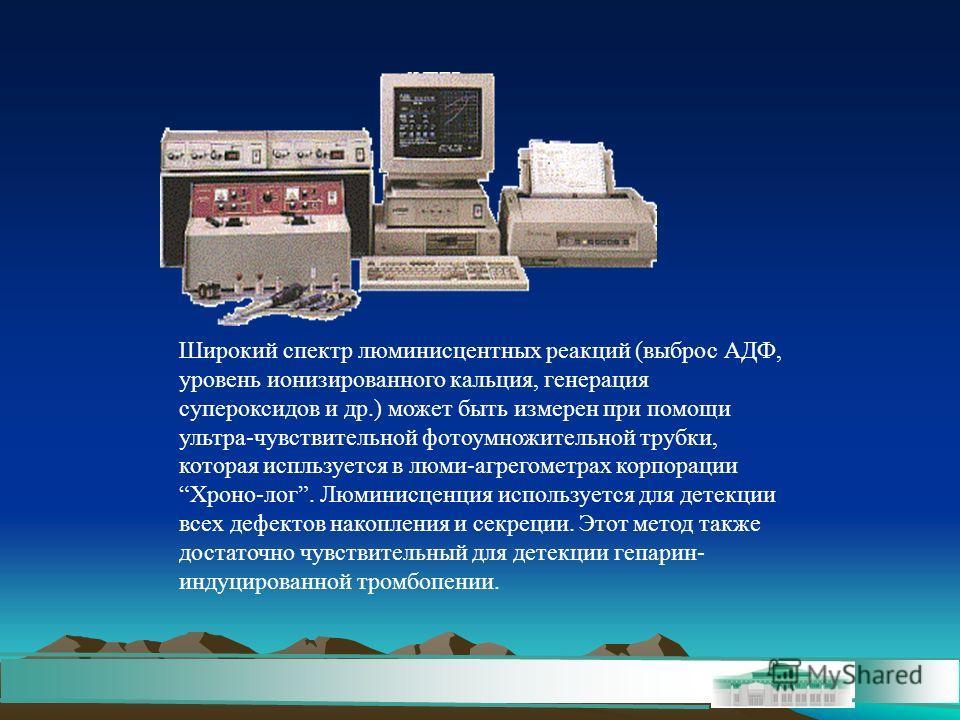 Широкий спектр люминисцентных реакций (выброс АДФ, уровень ионизированного кальция, генерация супероксидов и др.) может быть измерен при помощи ультра-чувствительной фотоумножительной трубки, которая испльзуется в люми-агрегометрах корпорации Хроно-л