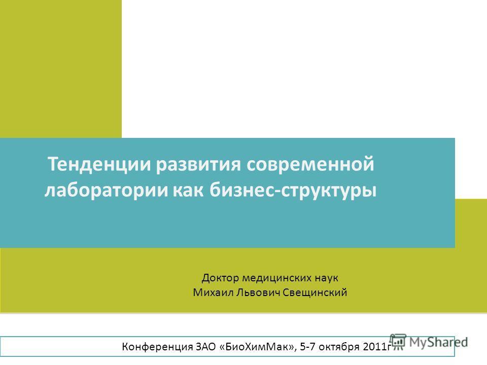 Тенденции развития современной лаборатории как бизнес-структуры Доктор медицинских наук Михаил Львович Свещинский Конференция ЗАО «БиоХимМак», 5-7 октября 2011г