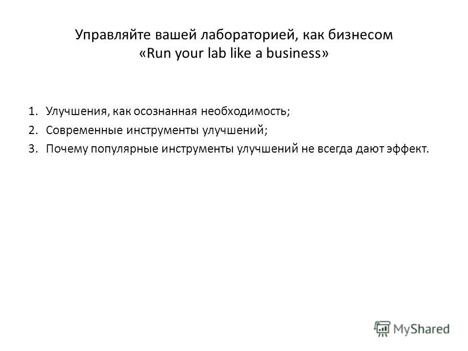 Управляйте вашей лабораторией, как бизнесом «Run your lab like a business» 1.Улучшения, как осознанная необходимость; 2.Современные инструменты улучшений; 3.Почему популярные инструменты улучшений не всегда дают эффект.