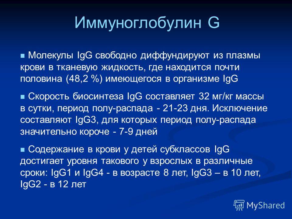 Иммуноглобулин G Молекулы IgG свободно диффундируют из плазмы крови в тканевую жидкость, где находится почти половина (48,2 %) имеющегося в организме IgG Скорость биосинтеза IgG составляет 32 мг/кг массы в сутки, период полу-распада - 21-23 дня. Искл