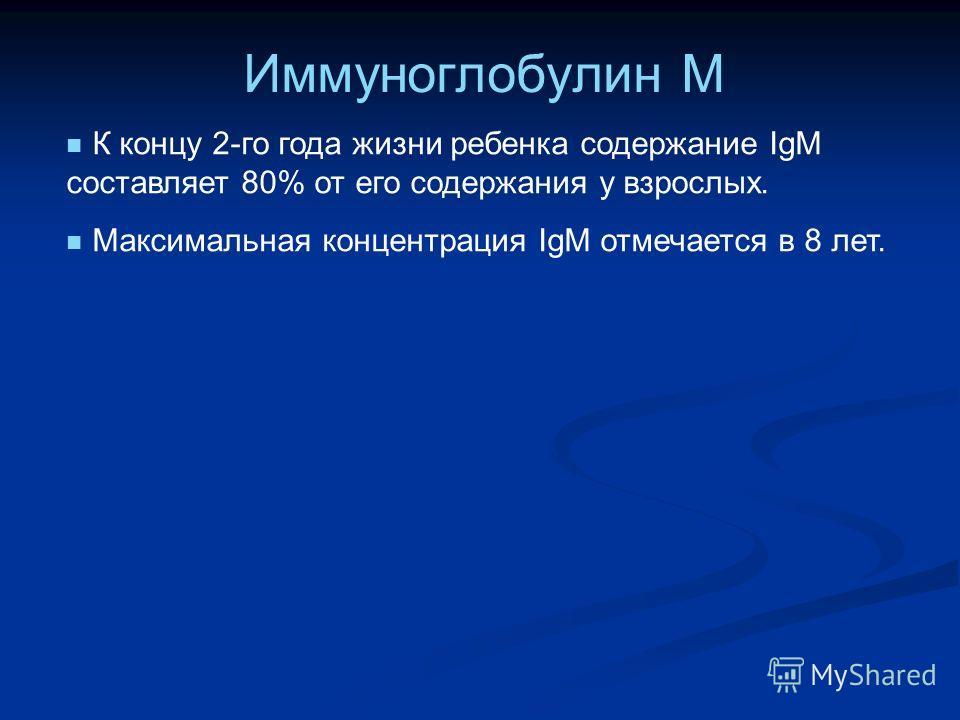 Иммуноглобулин М К концу 2-го года жизни ребенка содержание IgM составляет 80% от его содержания у взрослых. Максимальная концентрация IgM отмечается в 8 лет.