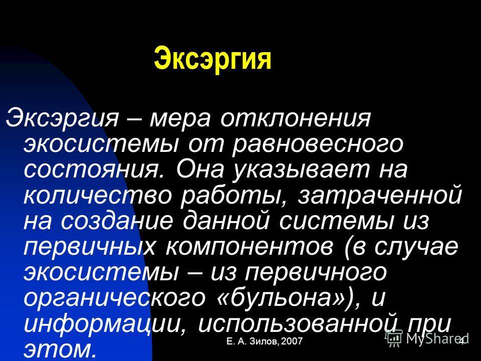 Е. А. Зилов, 20074 Эксэргия Эксэргия – мера отклонения экосистемы от равновесного состояния. Она указывает на количество работы, затраченной на создание данной системы из первичных компонентов (в случае экосистемы – из первичного органического «бульо