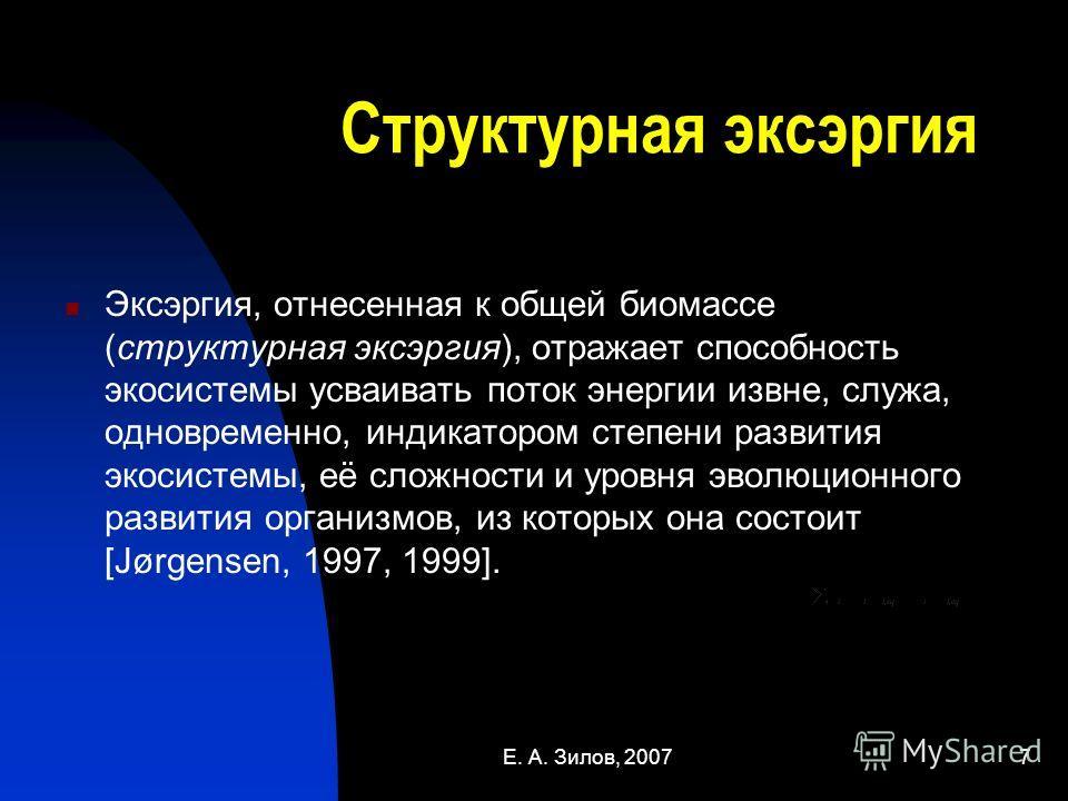 Е. А. Зилов, 20077 Структурная эксэргия Эксэргия, отнесенная к общей биомассе (структурная эксэргия), отражает способность экосистемы усваивать поток энергии извне, служа, одновременно, индикатором степени развития экосистемы, её сложности и уровня э