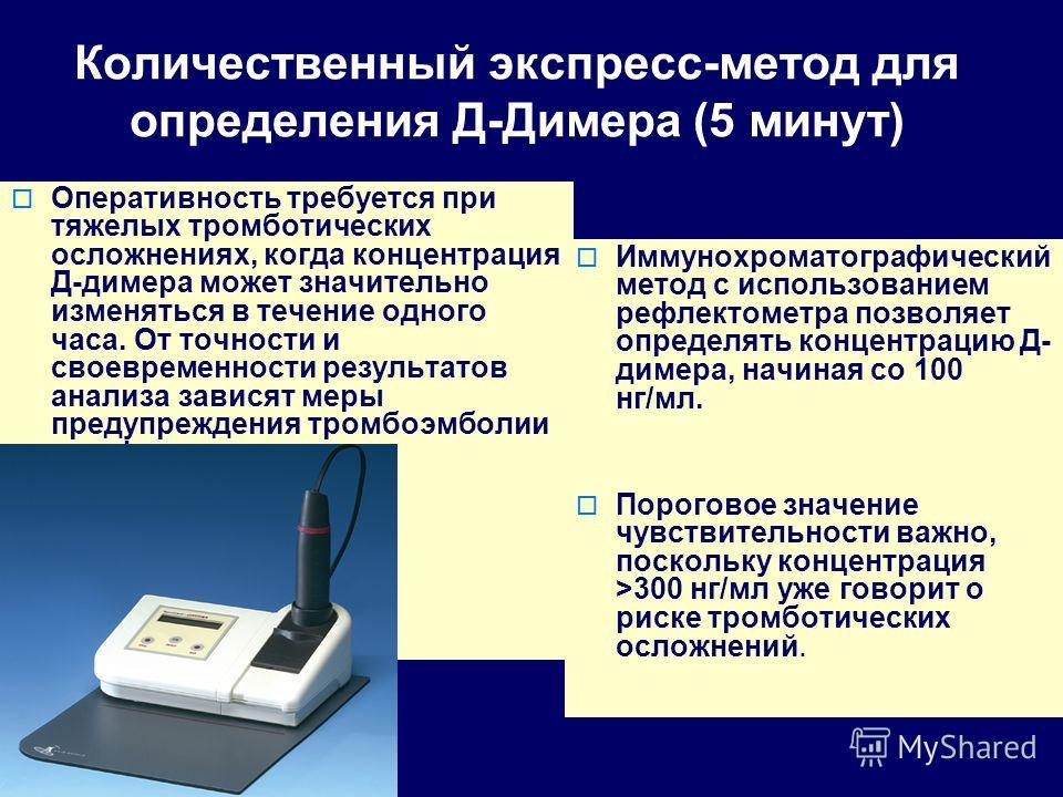 Количественный экспресс-метод для определения Д-Димера (5 минут) Оперативность требуется при тяжелых тромботических осложнениях, когда концентрация Д-димера может значительно изменяться в течение одного часа. От точности и своевременности результатов