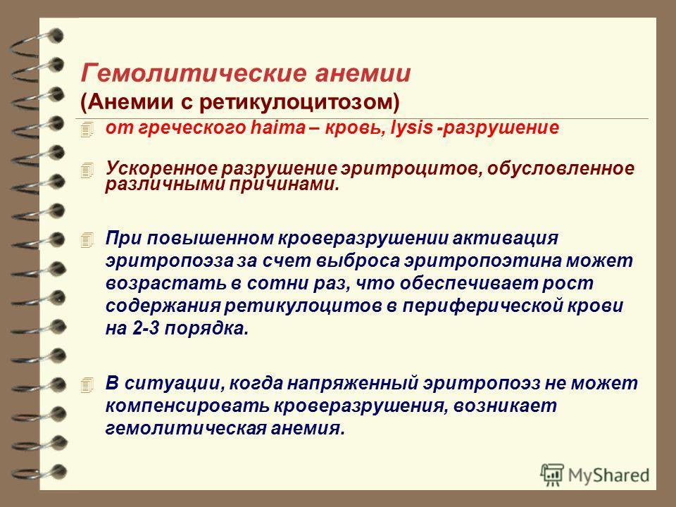 Гемолитические анемии (Анемии с ретикулоцитозом) от греческого haima – кровь, lysis -разрушение Ускоренное разрушение эритроцитов, обусловленное различными причинами. При повышенном кроверазрушении активация эритропоэза за счет выброса эритропоэтина