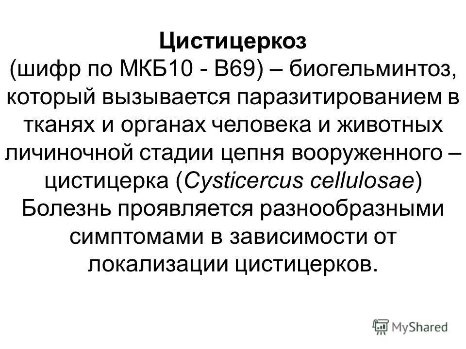 Цистицеркоз (шифр по МКБ10 - B69) – биогельминтоз, который вызывается паразитированием в тканях и органах человека и животных личиночной стадии цепня вооруженного – цистицерка (Cysticercus cellulosae) Болезнь проявляется разнообразными симптомами в з