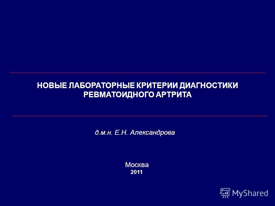 НОВЫЕ ЛАБОРАТОРНЫЕ КРИТЕРИИ ДИАГНОСТИКИ РЕВМАТОИДНОГО АРТРИТА д.м.н. Е.Н. Александрова Москва 2011