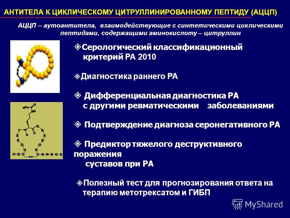 АНТИТЕЛА К ЦИКЛИЧЕСКОМУ ЦИТРУЛЛИНИРОВАННОМУ ПЕПТИДУ (АЦЦП) АЦЦП – аутоантитела, взаимодействующие с синтетическими циклическими пептидами, содержащими аминокислоту – цитруллин Серологический классификационный критерий РА 2010 Диагностика раннего РА Д