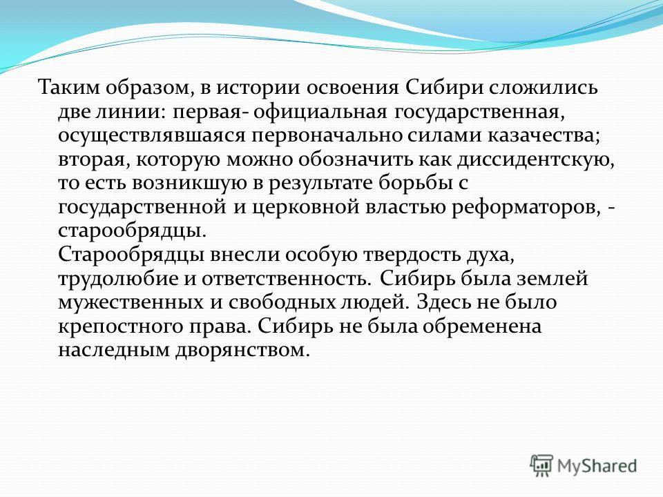 Таким образом, в истории освоения Сибири сложились две линии: первая- официальная государственная, осуществлявшаяся первоначально силами казачества; вторая, которую можно обозначить как диссидентскую, то есть возникшую в результате борьбы с государст