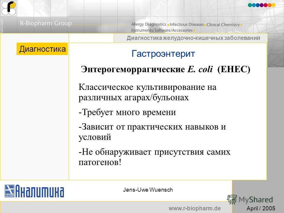 www.r-biopharm.deApril / 2005 Диагностика желудочно-кишечных заболеваний Jens-Uwe Wuensch Гастроэнтерит Диагностика Энтерогеморрагические E. coli (EHEC) Классическое культивирование на различных агарах/бульонах -Требует много времени -Зависит от прак