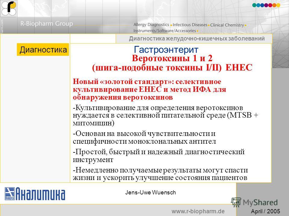 www.r-biopharm.deApril / 2005 Диагностика желудочно-кишечных заболеваний Jens-Uwe Wuensch Гастроэнтерит Диагностика Веротоксины 1 и 2 (шига-подобные токсины I/II) EHEC Новый «золотой стандарт»: селективное культивирование EHEC и метод ИФА для обнаруж
