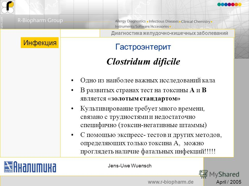 www.r-biopharm.deApril / 2005 Диагностика желудочно-кишечных заболеваний Jens-Uwe Wuensch Гастроэнтерит Инфекция Clostridum dificile Одно из наиболее важных исследований кала В развитых странах тест на токсины A и B является «золотым стандартом» Куль