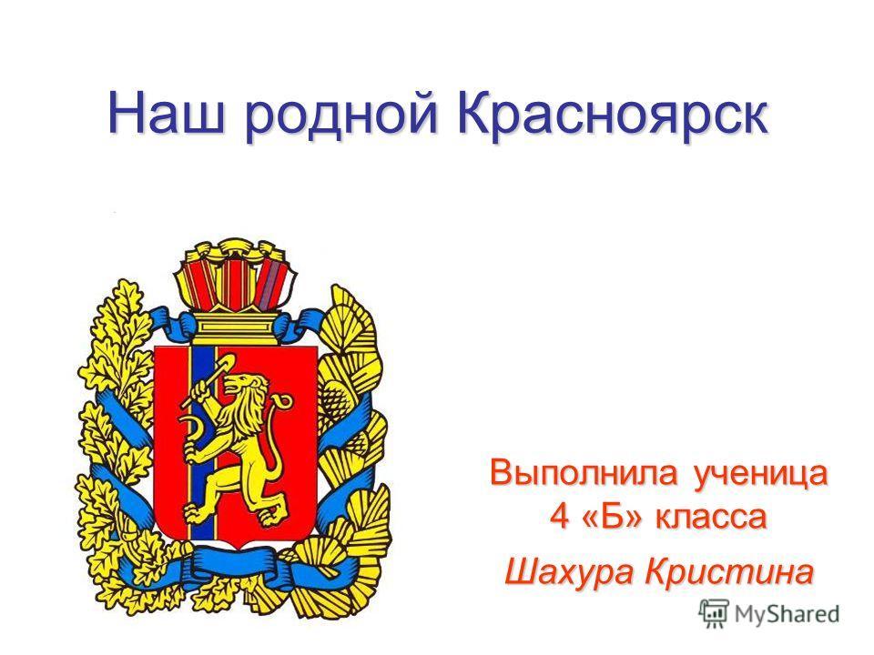 Наш родной Красноярск Выполнила ученица 4 «Б» класса Шахура Кристина