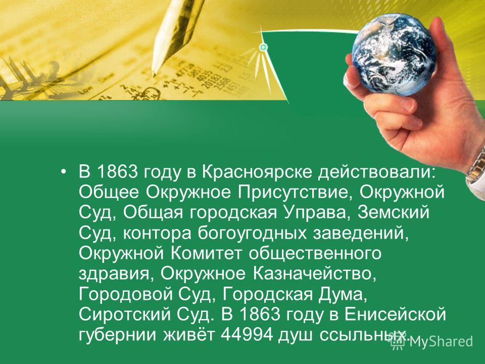 В 1863 году в Красноярске действовали: Общее Окружное Присутствие, Окружной Суд, Общая городская Управа, Земский Суд, контора богоугодных заведений, Окружной Комитет общественного здравия, Окружное Казначейство, Городовой Суд, Городская Дума, Сиротск