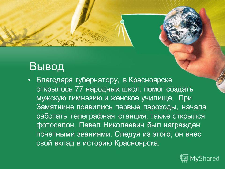 Вывод Благодаря губернатору, в Красноярске открылось 77 народных школ, помог создать мужскую гимназию и женское училище. При Замятнине появились первые пароходы, начала работать телеграфная станция, также открылся фотосалон. Павел Николаевич был нагр