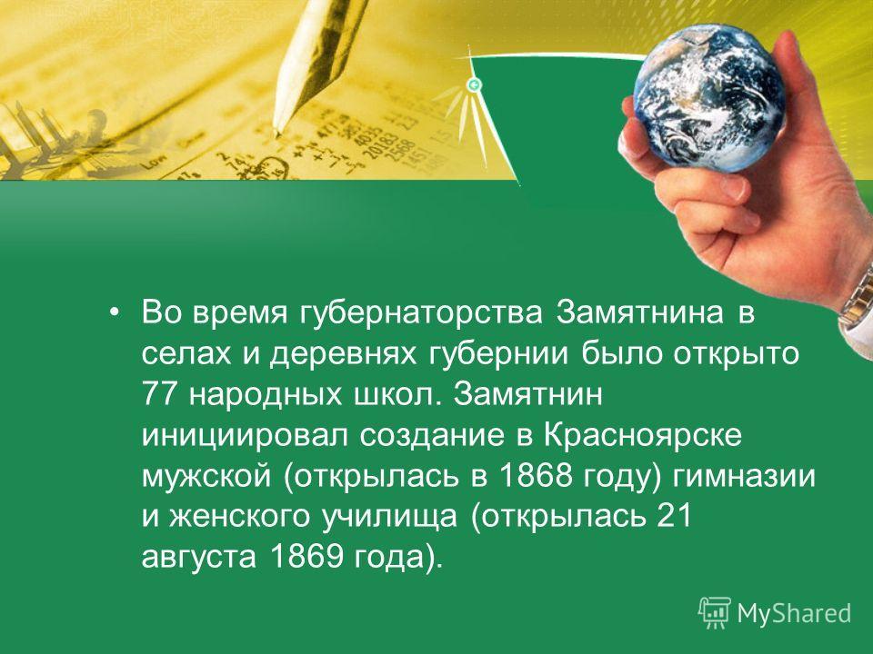Во время губернаторства Замятнина в селах и деревнях губернии было открыто 77 народных школ. Замятнин инициировал создание в Красноярске мужской (открылась в 1868 году) гимназии и женского училища (открылась 21 августа 1869 года).