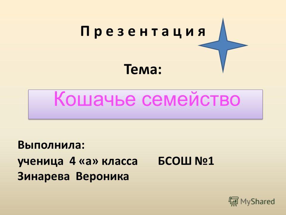П р е з е н т а ц и я Тема: Выполнила: ученица 4 «а» класса БСОШ 1 Зинарева Вероника Кошачье семейство