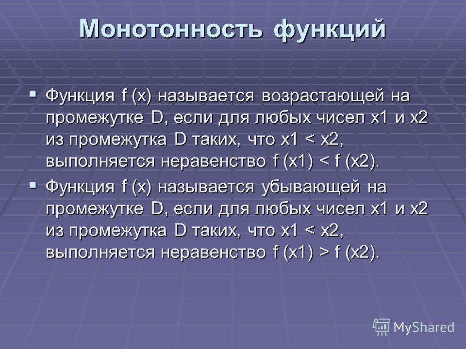 Монотонность функций Функция f (x) называется возрастающей на промежутке D, если для любых чисел x1 и x2 из промежутка D таких, что x1 < x2, выполняется неравенство f (x1) < f (x2). Функция f (x) называется возрастающей на промежутке D, если для любы