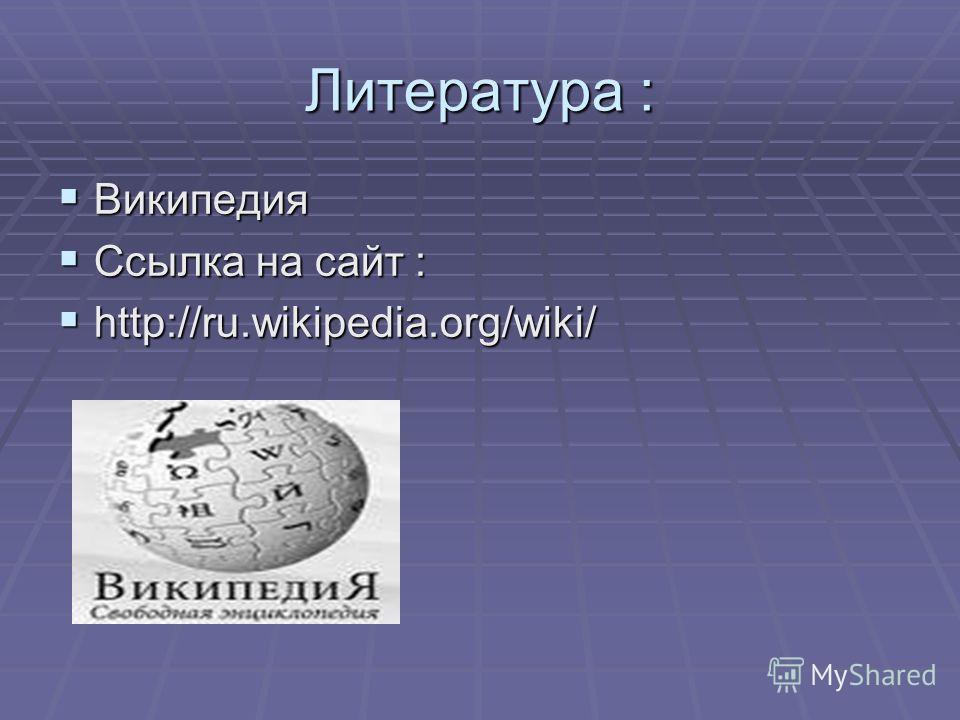 Литература : Википедия Википедия Ссылка на сайт : Ссылка на сайт : http://ru.wikipedia.org/wiki/ http://ru.wikipedia.org/wiki/