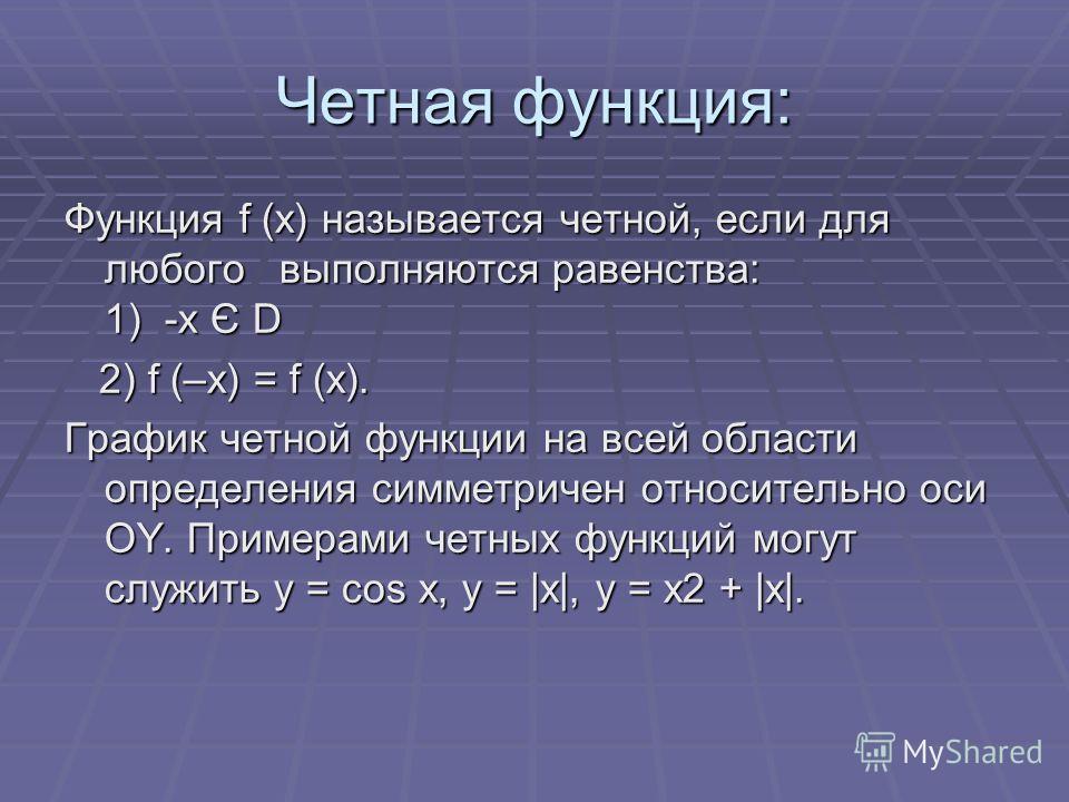 Четная функция: Функция f (x) называется четной, если для любого выполняются равенства: 1) -x Є D 2) f (–x) = f (x). 2) f (–x) = f (x). График четной функции на всей области определения симметричен относительно оси OY. Примерами четных функций могут