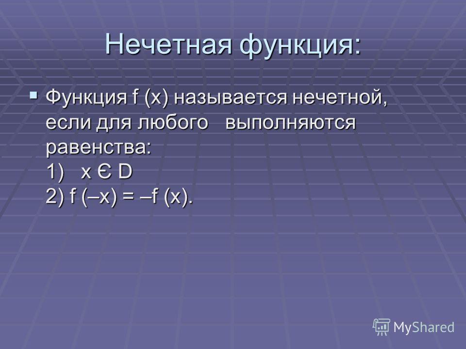 Нечетная функция: Функция f (x) называется нечетной, если для любого выполняются равенства: 1) x Є D 2) f (–x) = –f (x). Функция f (x) называется нечетной, если для любого выполняются равенства: 1) x Є D 2) f (–x) = –f (x).