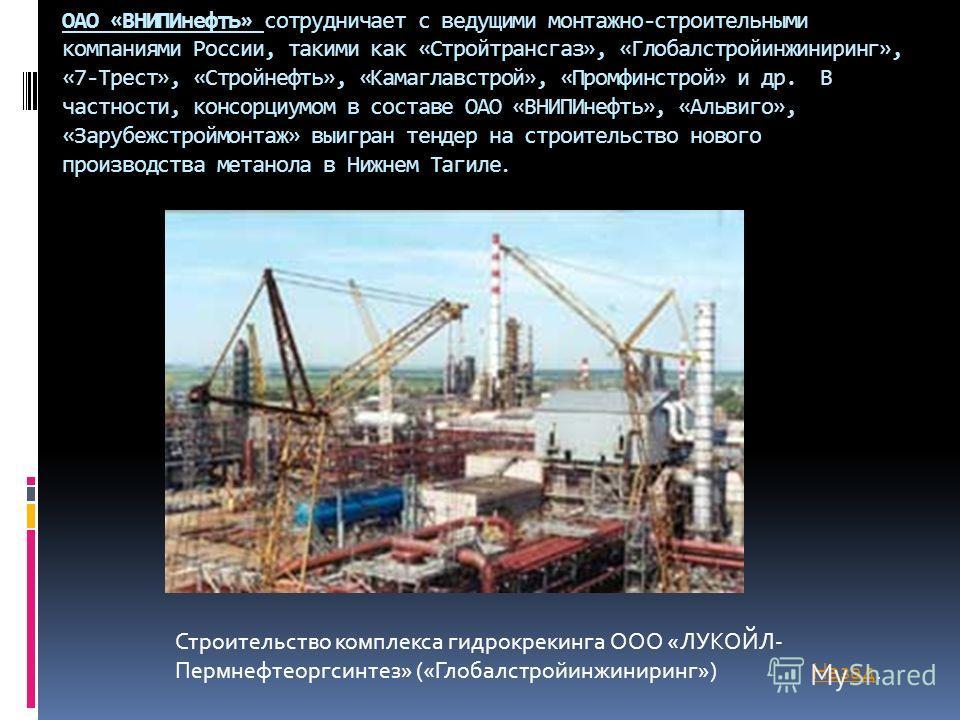 ОАО «ВНИПИнефть» сотрудничает с ведущими монтажно-строительными компаниями России, такими как «Стройтрансгаз», «Глобалстройинжиниринг», «7-Трест», «Стройнефть», «Камаглавстрой», «Промфинстрой» и др. В частности, консорциумом в составе ОАО «ВНИПИнефть