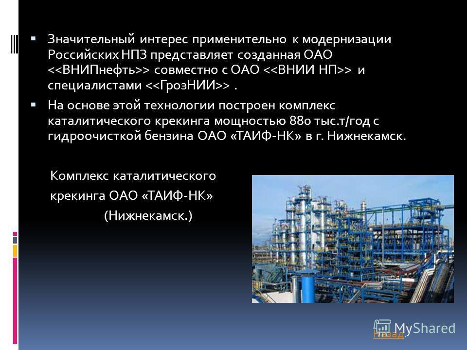 Значительный интерес применительно к модернизации Российских НПЗ представляет созданная ОАО > совместно с ОАО > и специалистами >. На основе этой технологии построен комплекс каталитического крекинга мощностью 880 тыс.т/год с гидроочисткой бензина ОА