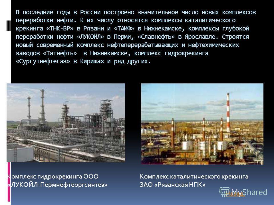 В последние годы в России построено значительное число новых комплексов переработки нефти. К их числу относятся комплексы каталитического крекинга «ТНК-ВР» в Рязани и «ТАИФ» в Нижнекамске, комплексы глубокой переработки нефти «ЛУКОЙЛ» в Перми, «Славн